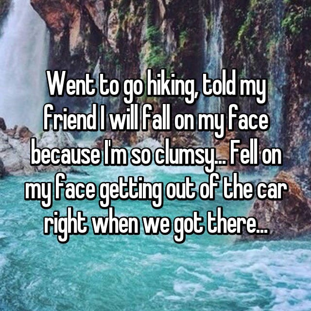 clumsy - Water - Went to go hiking, told my friend Iwill fall on my face because Imsoclumsy Fel on my Face getting out of the car right when we gpt there