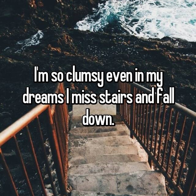 clumsy - Water - Im so clumsy even in my dreamsImiss stairs and fll down
