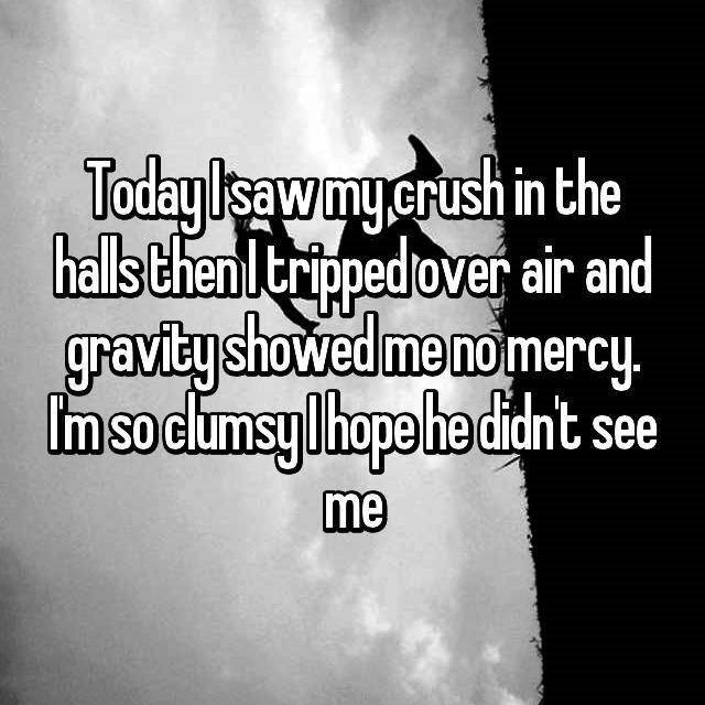 clumsy - Text - Todaylisaw my.crush in the halls thenltripped over air and graviby showed me nomercy. m soclumsy lhope he didnt see me
