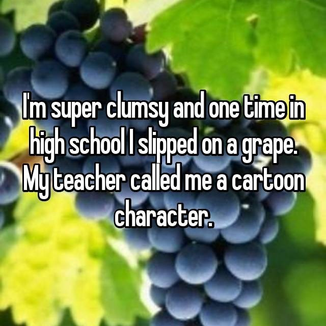 clumsy - Grape - m super clumsy and one time in high school I slipped on a grape. My teacher called me a cartoon character