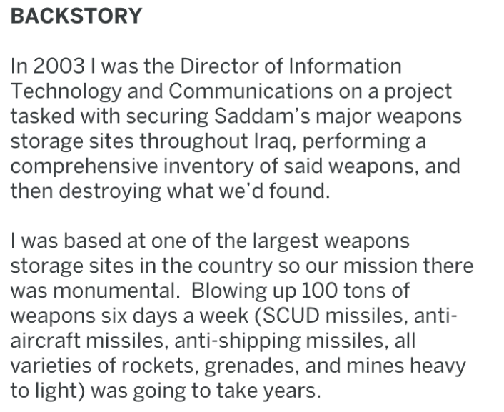 Text - BACKSTORY In 2003 I was the Director of Information Technology and Communications on a project tasked with securing Saddam's major weapons storage sites throughout Iraq, performing comprehensive inventory of said weapons, and then destroying what we'd found. I was based at one of the largest weapons storage sites in the country so our mission there monumental. Blowing up 100 tons of weapons six days a week (SCUD missiles, anti- aircraft missiles, anti-shipping missiles, all varieties of r