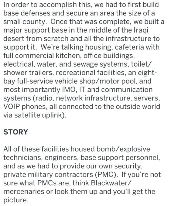 Text - In order to accomplish this, we had to first build base defenses and secure an area the size of a small county. Once that was complete, we built a major support base in the middle of the Iraqi desert from scratch and all the infrastructure to support it. We're talking housing, cafeteria with full commercial kitchen, office buildings electrical, water, and sewage systems, toilet/ shower trailers, recreational facilities, an eight- bay full-service vehicle shop/motor pool, and most importan