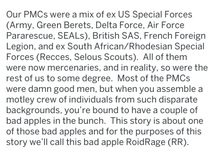 Text - Our PMCS were a mix of ex US Special Forces (Army, Green Berets, Delta Force, Air Force Pararescue, SEALS), British SAS, French Foreign Legion, and ex South African/Rhodesian Special Forces (Recces, Selous Scouts). All of them were now mercenaries, and in reality, so were the rest of us to some degree. Most of the PMCS were damn good men, but when you assemble a motley crew of individuals from such disparate backgrounds, you're bound to have a couple of bad apples in the bunch. This story