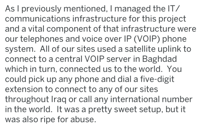 Text - As I previously mentioned, I managed the IT/ communications infrastructure for this project and a vital component of that infrastructure were our telephones and voice over IP (VOIP) phone system. All of our sites used a satellite uplink to connect to a central VOIP server in Baghdad which in turn, connected us to the world. You could pick up any phone and dial a five-digit extension to connect to any of our sites throughout Iraq or call any international number in the world. It was a pret