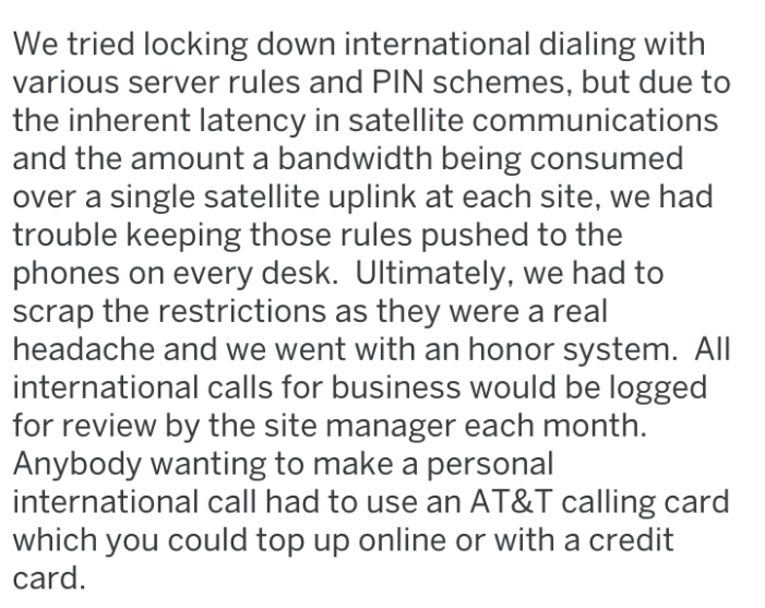 Text - We tried locking down international dialing with various server rules and PIN schemes, but due to the inherent latency in satellite communications and the amount a bandwidth being consumed over a single satellite uplink at each site, we had trouble keeping those rules pushed to the phones on every desk. Ultimately, we had to scrap the restrictions as they were a real headache and we went with an honor system. All international calls for business would be logged for review by the site mana