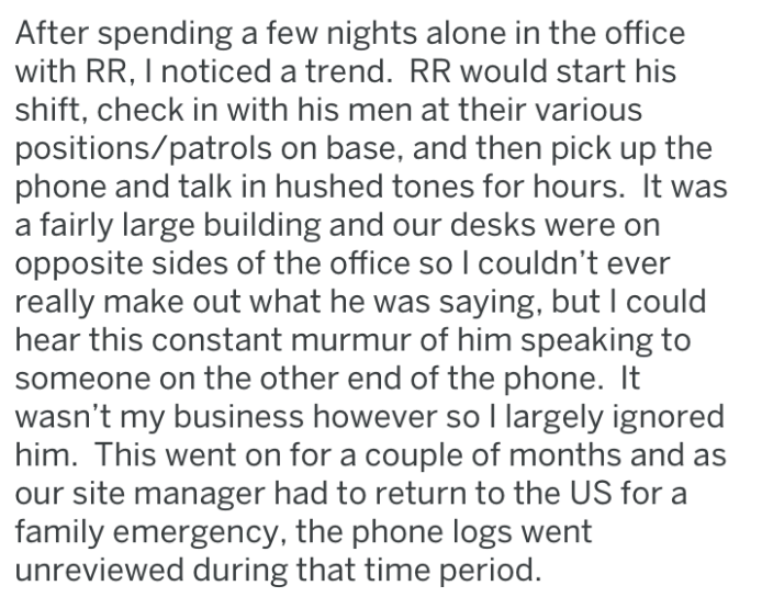 Text - After spending a few nights alone in the office with RR, I noticed a trend. RR would start his shift, check in with his men at their various positions/patrols on base, and then pick up the phone and talk in hushed tones for hours. It a fairly large building and our desks were on opposite sides of the office so I couldn't ever really make out what he was saying, but I could hear this constant murmur of him speaking to someone on the other end of the phone. It wasn't my business however so