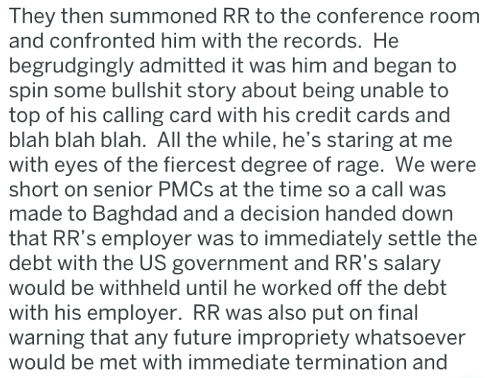 Text - They then summoned RR to the conference room and confronted him with the records. He begrudgingly admitted it was him and began to spin some bullshit story about being unable to top of his calling card with his credit cards and blah blah blah. All the while, he's staring at me with eyes of the fiercest degree of rage. We were short on senior PMCS at the time so a call was made to Baghdad and a decision handed down that RR's employer was to immediately settle the debt with the US governmen