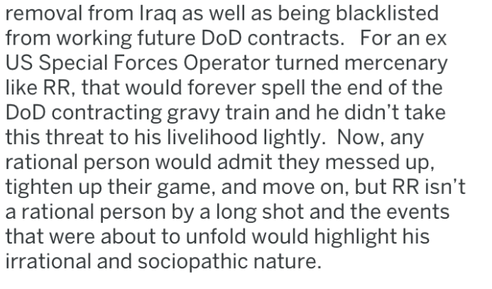 Text - removal from Iraq as well as being blacklisted from working future DoD contracts. For an ex US Special Forces Operator turned mercenary like RR, that would forever spell the end of the DoD contracting gravy train and he didn't take this threat to his livelihood lightly. Now, any rational person would admit they messed up, tighten up their game, and move on, but RR isn't a rational person by a long shot and the events that were about to unfold would highlight his irrational and sociopathic