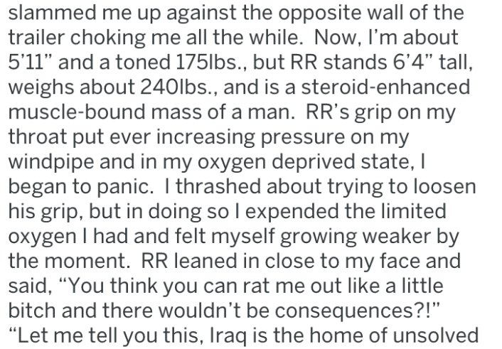 "Text - slammed me up against the opposite wall of the trailer choking me all the while. Now, I'm about 5'11"" and a toned 175lbs., but RR stands 6'4"" tall, weighs about 240lbs., and is a steroid-enhanced muscle-bound mass of a man. RR's grip on my throat put ever increasing pressure on my windpipe and in my oxygen deprived state, I began to panic. I thrashed about trying to loosen his grip, but in doing so I expended the limited oxygen I had and felt myself growing weaker by the moment. RR leaned"