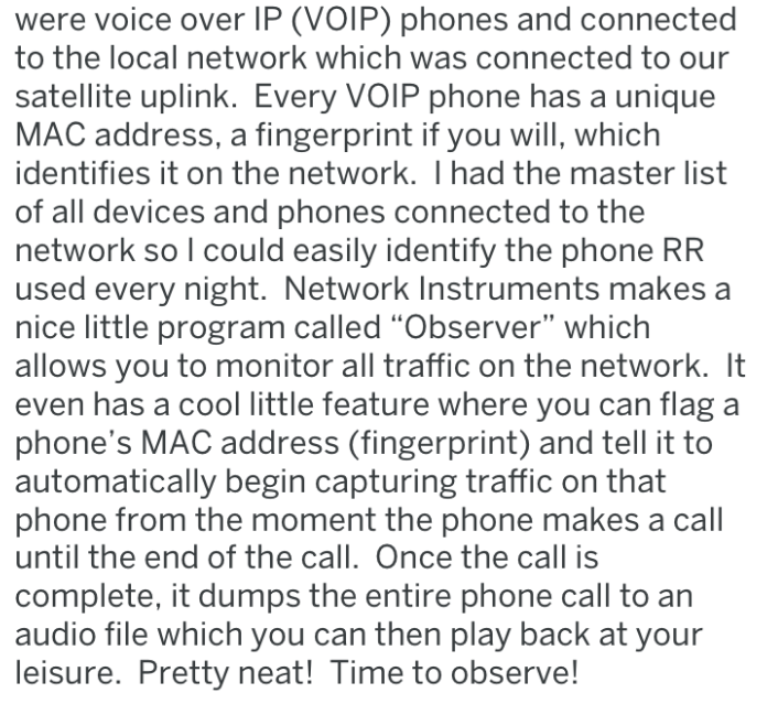"Text - were voice over IP (VOIP) phones and connected to the local network which was connected to our satellite uplink. Every VOIP phone has a unique MAC address, a fingerprint if you will, which identifies it on the network. I had the master list of all devices and phones connected to the network so I could easily identify the phone RR used every night. Network Instruments makes a nice little program called ""Observer"" which allows you to monitor all traffic on the network. It even has a cool li"