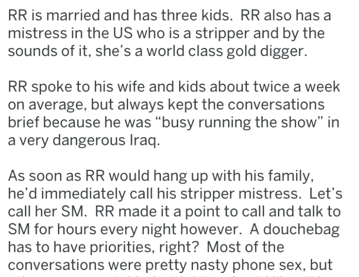 "Text - RR is married and has three kids. RR also has mistress in the US who is a stripper and by the sounds of it, she's a world class gold digger. RR spoke to his wife and kids about twice a week on average, but always kept the conversations brief because he was ""busy running the show"" in a very dangerous Iraq. As soon as RR would hang up with his family, he'd immediately call his stripper mistress. Let's call her SM. RR made it a point to call and talk to SM for hours every night however. A do"