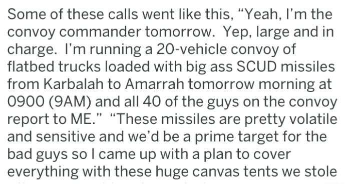 "Text - Some of these calls went like this, ""Yeah, I'm the convoy commander tomorrow. Yep, large and in charge. I'm running a 20-vehicle convoy of flatbed trucks loaded with big ass SCUD missiles from Karbalah to Amarrah tomorrow morning at 0900 (9AM) and all 40 of the guys on the convoy report to ME."" ""These missiles are pretty volatile and sensitive and we'd be a prime target for the bad guys so I came up with a plan to cover everything with these huge canvas tents we stole"