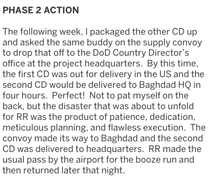 Text - PHASE 2 ACTION The following week, I packaged the other CD up and asked the same buddy on the supply convoy to drop that off to the DoD Country Director's office at the project headquarters. By this time, the first CD was out for delivery in the US and the second CD would be delivered to Baghdad HQ in four hours. Perfect! Not to pat myself on the back, but the disaster that was about to unfold for RR was the product of patience, dedication, meticulous planning, and flawless execution. The