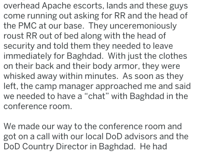 "Text - overhead Apache escorts, lands and these guys come running out asking for RR and the head of the PMC at our base. They unceremoniously roust RR out of bed along with the head of security and told them they needed to leave immediately for Baghdad. With just the clothes on their back and their body armor, they were whisked away within minutes. As soon as they left, the camp manager approached me and said we needed to have a ""chat"" with Baghdad in the conference room. We made our way to the"