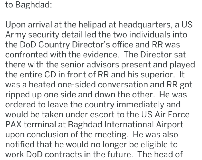 Text - to Baghdad: Upon arrival at the helipad at headquarters, a US Army security detail led the two individuals into the DoD Country Director's office and RR was confronted with the evidence. The Director sat there with the senior advisors present and played the entire CD in front of RR and his superior. It was a heated one-sided conversation and RR got ripped up one side and down the other. He was ordered to leave the country immediately and would be taken under escort to the US Air Force PAX