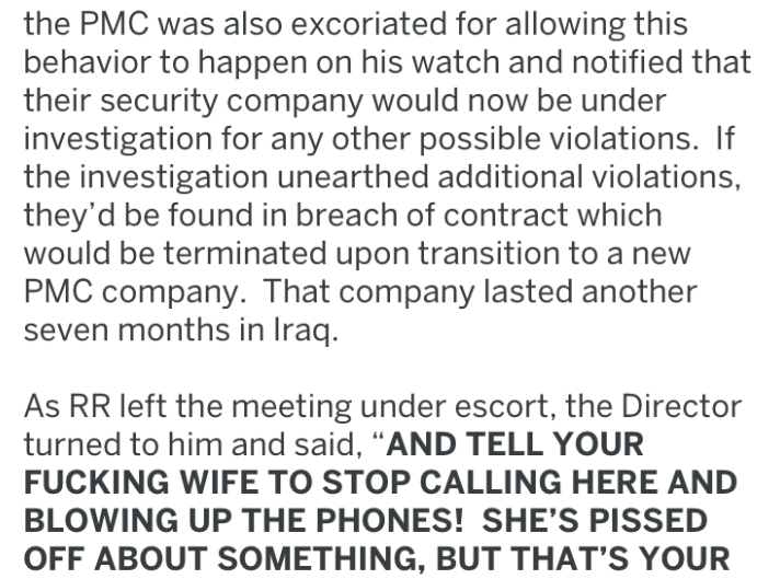 "Text - the PMC was also excoriated for allowing this behavior to happen on his watch and notified that their security company would now be under investigation for any other possible violations. If the investigation unearthed additional violations, they'd be found in breach of contract which would be terminated upon transition to a new PMC company. That company lasted another seven months in Iraq. As RR left the meeting under escort, the Director turned to him and said, ""AND TELL YOUR FUCKING WIF"