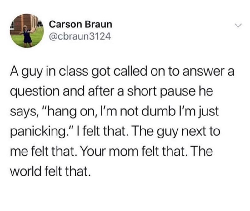 "Tweet that reads, ""A guy in class got called on to answer a question and after a short pause he says 'Hang on, I'm not dumb I'm just panicking.' I felt that. The guy next to me felt that. Your mom felt that. The world felt that"""