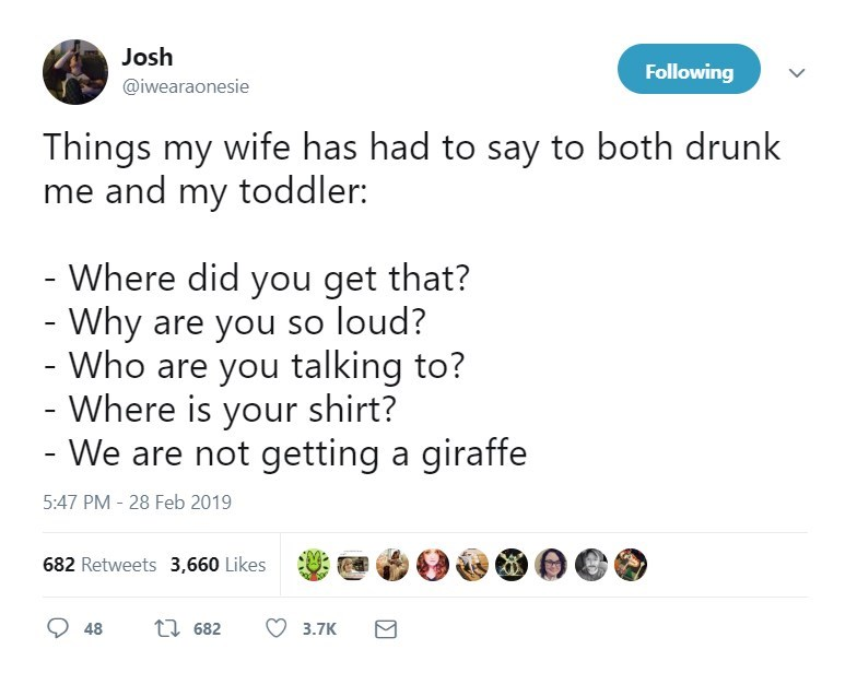 Text - Josh Following @iwearaonesie Things my wife has had to say to both drunk me and my toddler: - Where did you get that? - Why are you so loud? Who are you talking to? - Where is your shirt? - We are not getting a giraffe 5:47 PM- 28 Feb 2019 682 Retweets 3,660 Likes t 682 48 3.7K