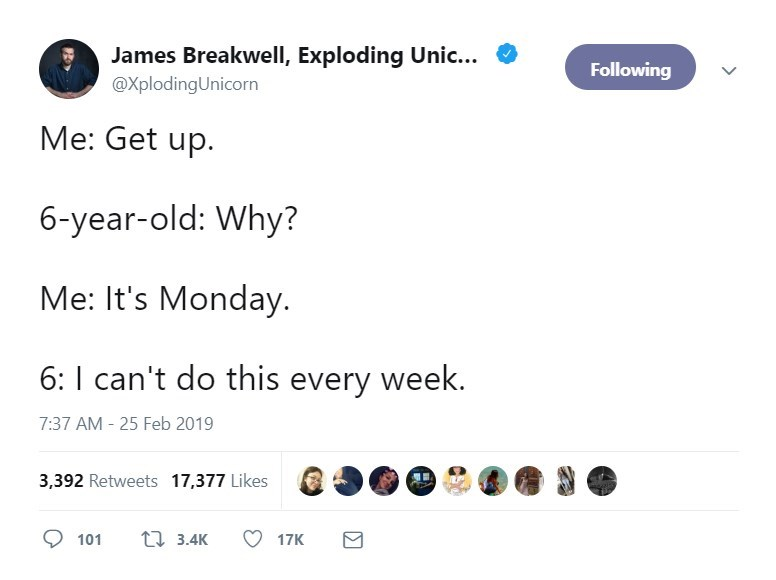 Text - James Breakwell, Exploding Unic... Following @XplodingUnicorn Me: Get up 6-year-old: Why? Me: It's Monday 6: I can't do this every week. 7:37 AM -25 Feb 2019 3,392 Retweets 17,377 Likes t3.4K 101 17K
