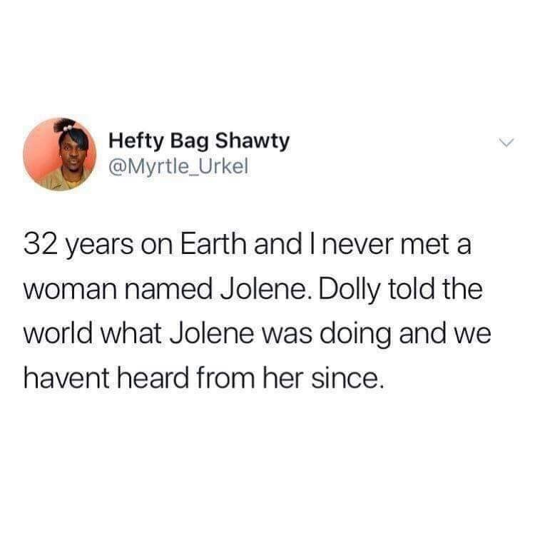 Text - Hefty Bag Shawty @Myrtle_Urkel 32 years on Earth and I never met a Woman named Jolene. Dolly told the world what Jolene was doing and we havent heard from her since
