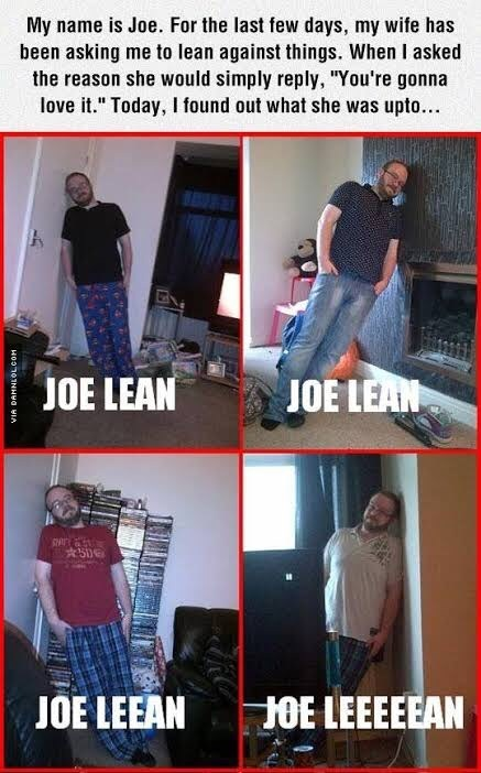 """Product - My name is Joe. For the last few days, my wife has been asking me to lean against things. When I asked the reason she would simply reply, """"You're gonna love it."""" Today, I found out what she was upto.. JOE LEAN JOE LEAN JOE LEEAN HOE LEEEEEAN HOOn0NHa wIA"""