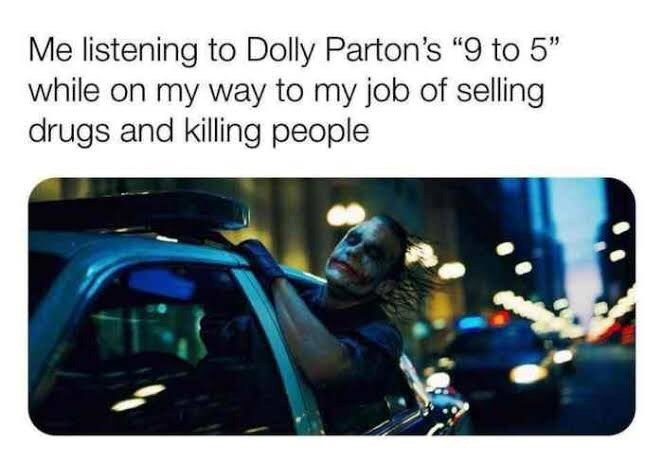 """Text - Me listening to Dolly Parton's """"9 to 5"""" while on my way to my job of selling drugs and killing people"""