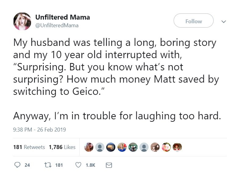 "Text - Unfiltered Mama Follow @UnfilteredMama My husband was telling a long, boring story and my 10 year old interrupted with, ""Surprising. But you know what's not surprising? How much money Matt saved by switching to Geico."" Anyway, I'm in trouble for laughing too hard. 9:38 PM - 26 Feb 2019 181 Retweets 1,786 Likes t181 24 1.8K"