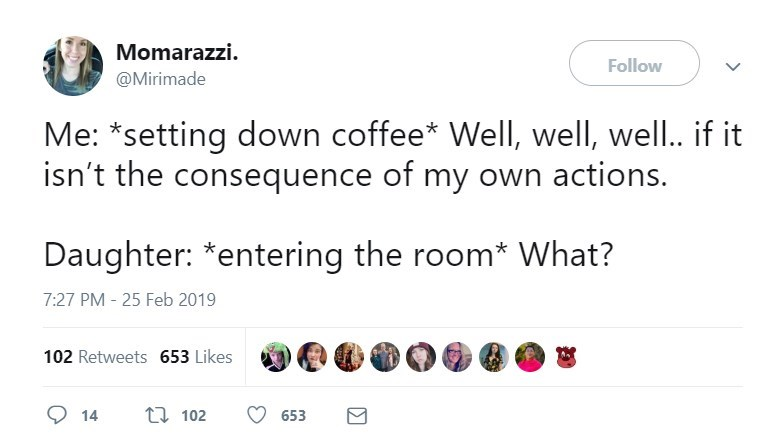 Text - Momarazzi. Follow @Mirimade Me: *setting down coffee* Well, well, well.. if it isn't the consequence of my own actions. Daughter: *entering the room* What? 7:27 PM - 25 Feb 2019 102 Retweets 653 Likes ti 102 14 653