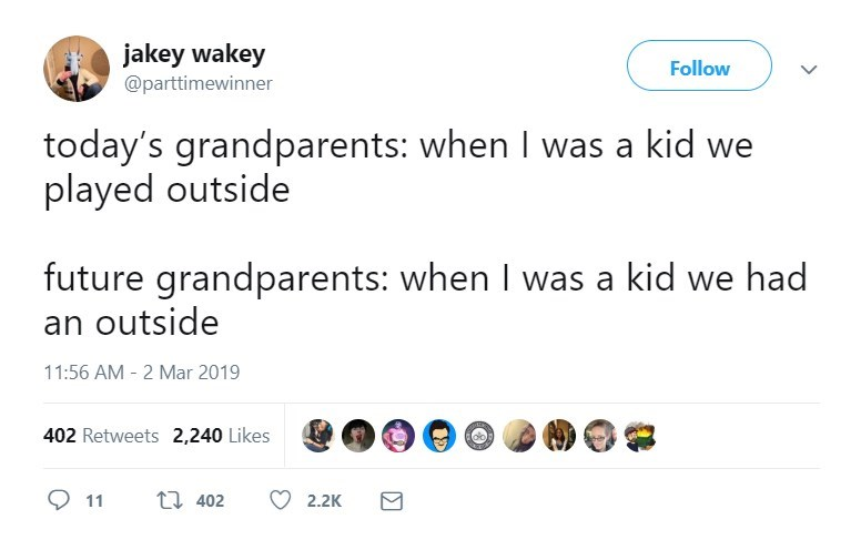 Text - jakey wakey Follow @parttimewinner today's grandparents: when I was a kid we played outside future grandparents: when I was a kid we had an outside 11:56 AM - 2 Mar 2019 402 Retweets 2,240 Likes t 402 11 2.2K