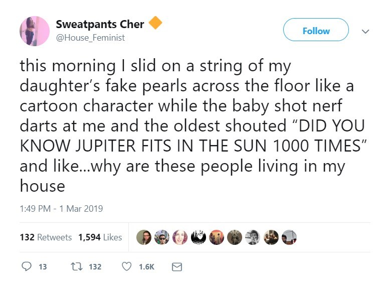 "Text - Sweatpants Cher Follow @House_Feminist this morning I slid on a string of my daughter's fake pearls across the floor like cartoon character while the baby shot nerf darts at me and the oldest shouted ""DID YOU KNOW JUPITER FITS IN THE SUN 1000 TIMES"" and like...why are these people living in my house 1:49 PM -1 Mar 2019 132 Retweets 1,594 Likes ti132 13 1.6K"