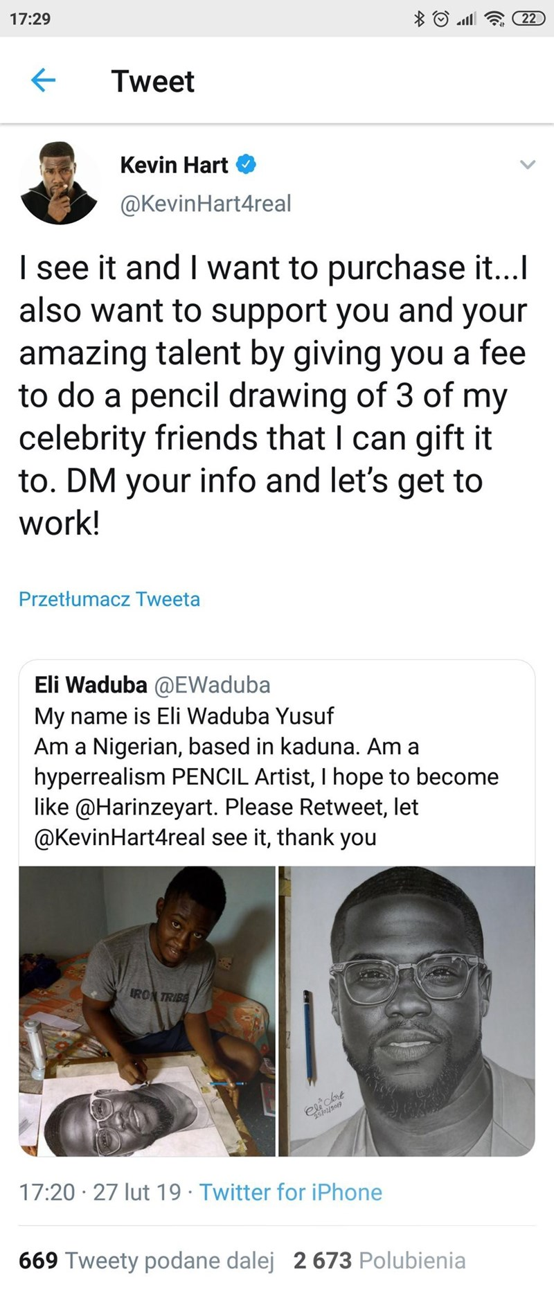 Text - 17:29 all 22 Tweet Kevin Hart @KevinHart4real I see it and I want to purchase it...I also want to support you and your amazing talent by giving you a fee to do a pencil drawing of 3 of my celebrity friends that I can gift it to. DM your info and let's get to work! Przetłumacz Tweeta Eli Waduba @EWaduba My name is Eli Waduba Yusuf Am a Nigerian, based in kaduna. Am a hyperrealism PENCIL Artist, I hope to become like @Harinzeyart. Please Retweet, let @KevinHart4real see it, thank you IRON T