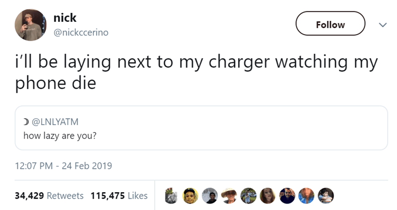 Text - nick Follow @nickccerino i'll be laying next to my charger watching my phone die @LNLYATM how lazy are you? 12:07 PM - 24 Feb 2019 34,429 Retweets 115,475 Likes