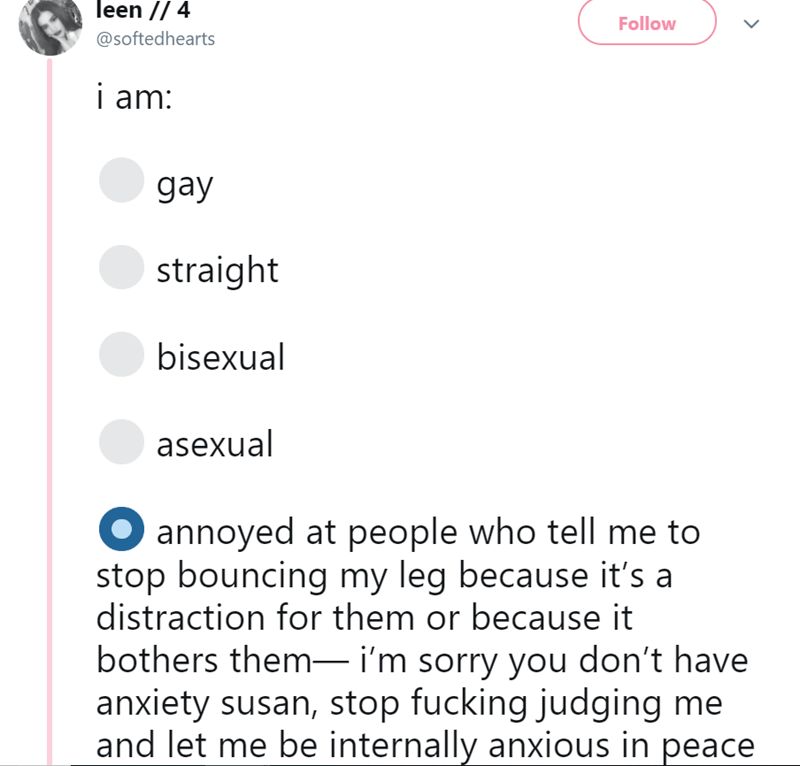 Text - leen // 4 Follow @softedhearts i am: gay straight bisexual asexual annoyed at people who tell me to stop bouncing my leg because it's a distraction for them or because it bothers them- i'm sorry you don't have anxiety susan, stop fucking judging me and let me be internally anxious in peace