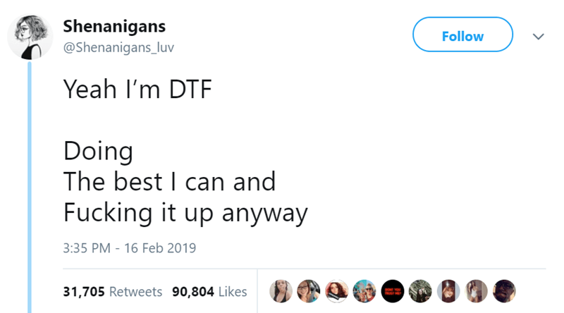 Text - Shenanigans Follow @Shenanigans_luv Yeah I'm DTF Doing The best I can and Fucking it up anyway 3:35 PM - 16 Feb 2019 31,705 Retweets 90,804 Likes goNE YOU