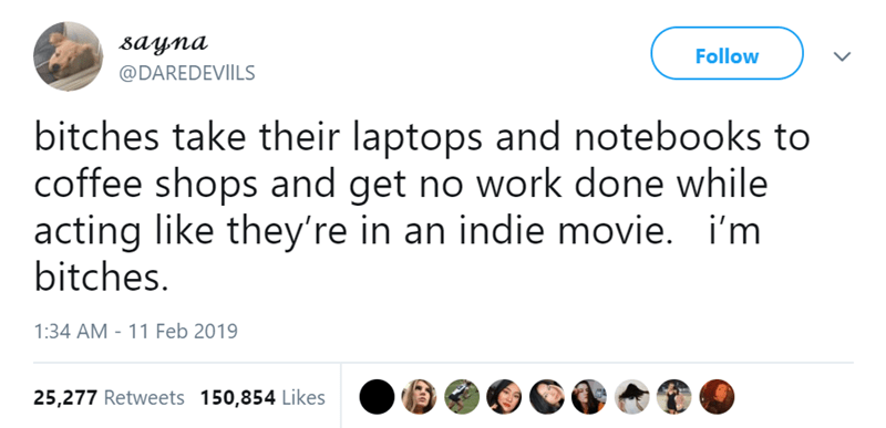 Text - вауnа Follow @DAREDEVIILS bitches take their laptops and notebooks to coffee shops and get no work done while acting like they're in an indie movie. i'm bitches. 1:34 AM 11 Feb 2019 25,277 Retweets 150,854 Likes