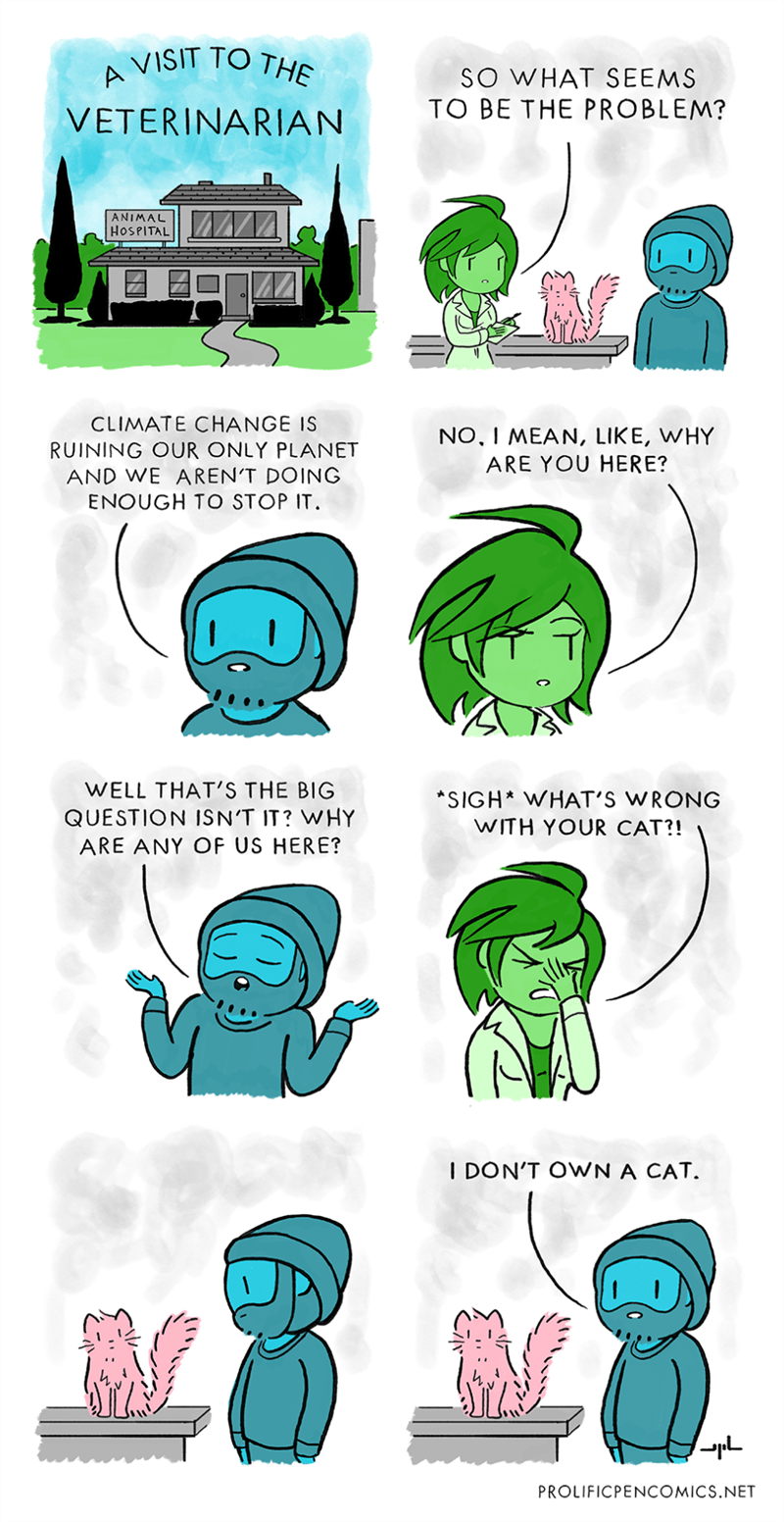 animal comics - Green - VISIT TO THE SO WHAT SEEMS TO BE THE PROBLEM? VETERINARIAN ANIMAL HOSPITAL CLIMATE CHANGE IS NO, I MEAN, LIKE, WHY ARE YOU HERE? RUINING OUR ONLY PLANET AND WE AREN'T DOING ENOUGH TO STOP IT WELL THAT'S THE BIG SIGH* WHAT'S WRONG WITH YOUR CAT?! QUESTION ISN'T IT? WHY ARE ANY OF US HERE? I DON'T OWN A CAT. L PROLIFICPENCOMICS.NET