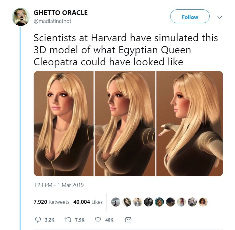 Hair - GHETTO ORACLE Follow @madlatinathot Scientists at Harvard have simulated this 3D model of what Egyptian Queen Cleopatra could have looked like 1:23 PM 1 Mar 2019 7,920 Retweets 40,004 Likes t 7.9K 3.2K 40K