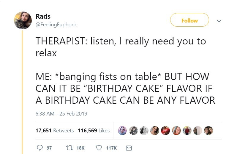 "Text - Rads Follow @FeelingEuphoric THERAPIST: listen, I really need you to relax ME: *banging fists on table* BUT HOW CAN IT BE ""BIRTHDAY CAKE"" FLAVOR IF A BIRTHDAY CAKE CAN BE ANY FLAVOR 6:38 AM - 25 Feb 2019 17,651 Retweets 116,569 Likes 97 t 18K 117K"