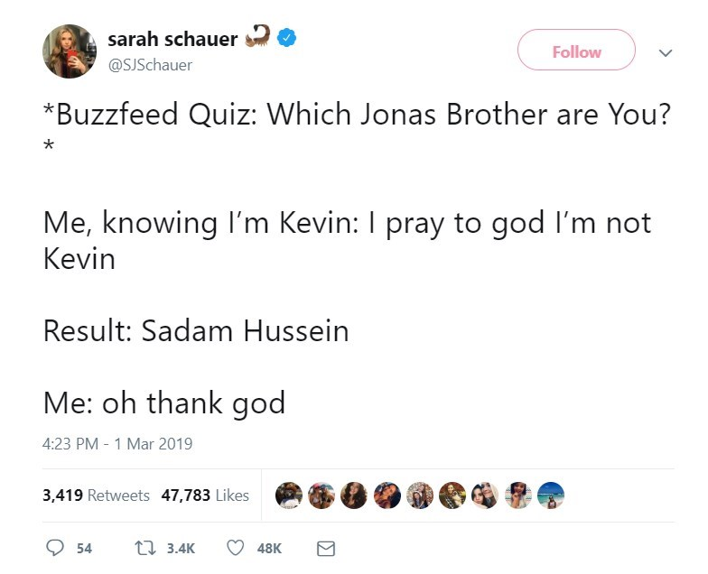 Text - sarah schauer @SJSchauer Follow *Buzzfeed Quiz: Which Jonas Brother are You? Me, knowing I'm Kevin: I pray to god I'm not Kevin Result: Sadam Hussein Me: oh thank god 4:23 PM - 1 Mar 2019 3,419 Retweets 47,783 Likes t 3.4K 54 48K
