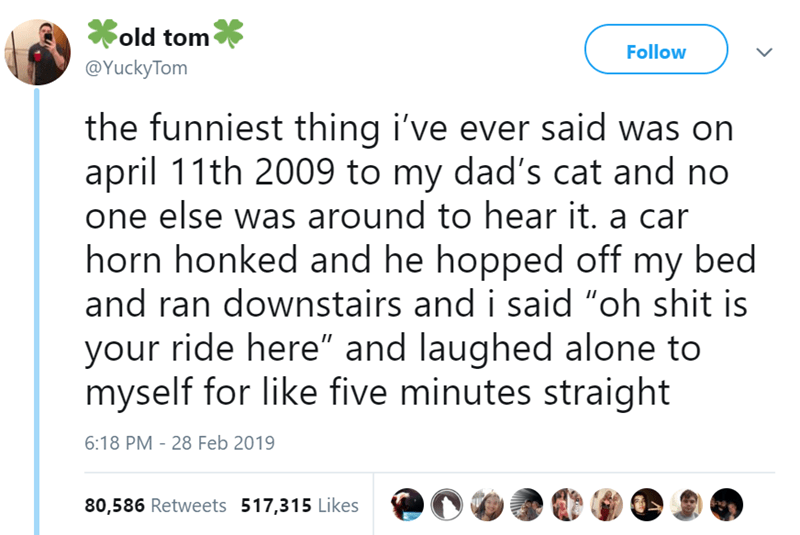 """Text - old tom Follow @YuckyTom the funniest thing i've ever said was on april 11th 2009 to my dad's cat and no one else was around to hear it. a car horn honked and he hopped off my bed and ran downstairs and i said """"oh shit is your ride here"""" and laughed alone to myself for like five minutes straight 6:18 PM - 28 Feb 2019 80,586 Retweets 517,315 Likes"""