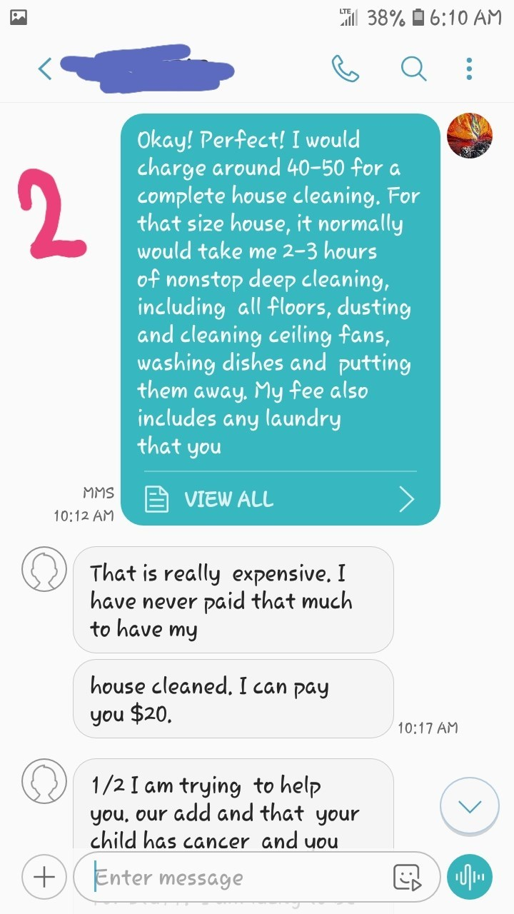 messages Perfect! I would charge around 40-50 for a complete house cleaning. For that size house, it normally would take me 2-3 hours 2 of nonstop deep cleaning, including all floors, dusting and cleaning ceiling fans, washing dishes and putting them away, My fee also includes any laundry that you MMS VIEW ALL 10:12 AM That is really expensive. I paid that much have never to have my house cleaned. I can pay you $20. 10:17 AM 1/2 I am you, our add and that your child has cancer an