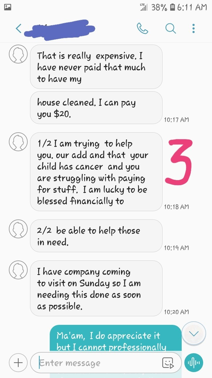 messages That is really expensive. I paid that much have never to have my house cleaned. I can pay you $20. 10:17 AM trying to help add and that your child has cancer and you 1/2 I am you, our struggling with paying for stuff. I am lucky to be blessed financially to are 10:18 AM 2/2 be able to help those in need. 10:19 AM I have company coming to visit on Sunday so I am needing this done as soon as possible. 10:20 AM Ma'am, I do appreciate it but I cannot professionally Enter message