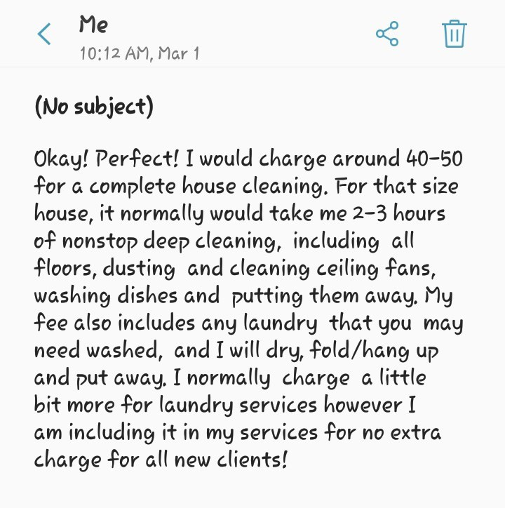 Text - Me 10:12 AM, Mar 1 (No subject) Okay! Perfect! I would charge around 40-50 for a complete house cleaning. For that size house, it normally would take me 2-3 hours of nonstop deep cleaning, including all floors, dusting and cleaning ceiling fans, washing dishes and putting them away. My fee also includes any laundry that you may need washed, and I will dry, fold/hang up and put away. I normally charge a little bit more for laundry services however I am including it in my services for no ex