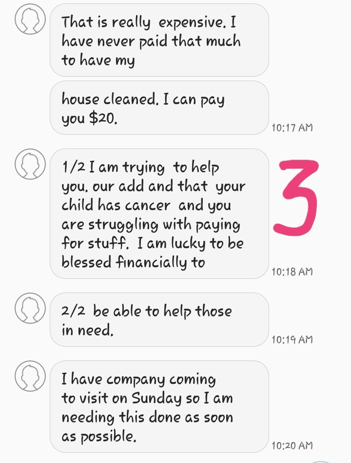 Text - That is really expensive. I have never paid that much to have my house cleaned. I can pay you $20. 10:17 AM 1/2 I am trying to help you, our add and that your child has cancer and you are struggling with paying for stuff. I am lucky to be blessed financially to 10:18 AM 2/2 be able to help those in need. 10:19 AM I have company coming to visit on Sunday so I am needing this done as soon as possible 10:20 AM