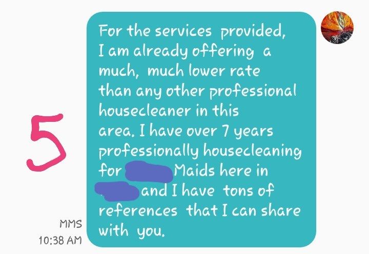 Text - For the services provided, I am already offering a much, much lower rate than any other professional housecleaner in this 5 area. I have over 7 years professionally hous ec lean ing for and I have tons of references that I can share with you. Maids here in MMS 10:38 AM