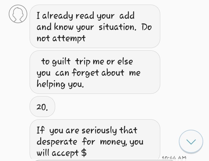 Text - I already read your add and know your situation. Do not attempt to guilt trip me or else you can forget about me helping you. 20. If you are seriously that desperate for money, you will accept $ 1n AM
