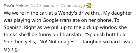 """Text - 17 hours ago PsyOnMelme 15.1k points We we're in the car, at a Wendy's drive thru. My daughter was playing with Google translate on her phone. To Spanish. Right as we pull up to the pick up window she thinks she'll be funny and translate, """"Spanish butt hole"""" She then yells, """"No! Not images!"""". I laughed so hard I was crying."""
