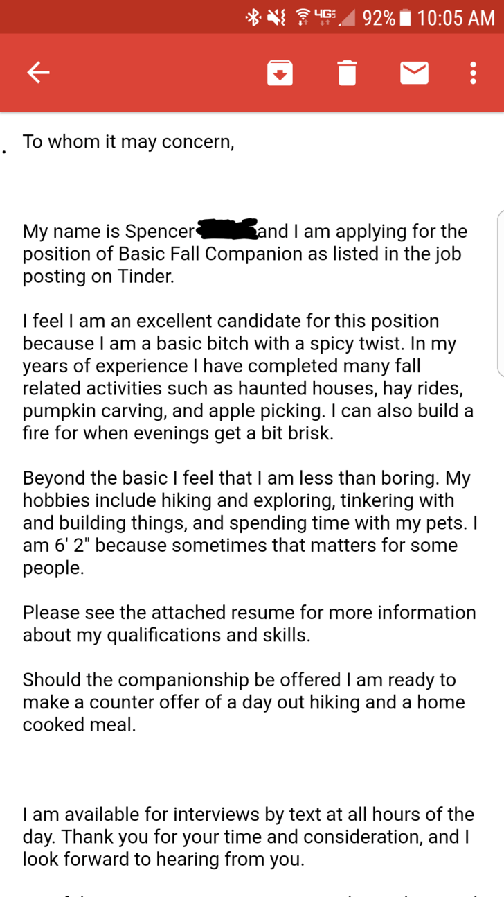 Text - 92% 10:05 AM 4G To whom it may concern, and I am applying for the My name is Spencer* position of Basic Fall Companion as listed in the job posting on Tinder. I feel I am an excellent candidate for this position because I am a basic bitch with a spicy twist. In my years of experience I have completed many fall related activities such as haunted houses, hay rides, pumpkin carving, and apple picking. I can also build a fire for when evenings get a bit brisk. Beyond the basic I feel that I a