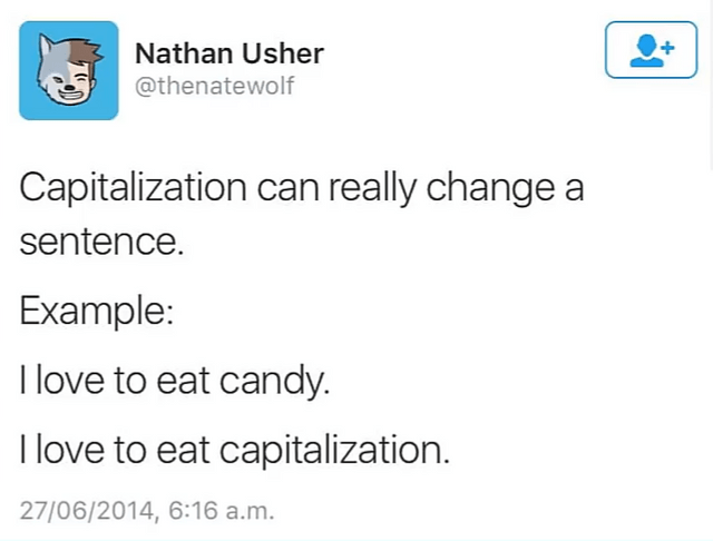 dumb but true - Text - Nathan Usher @thenatewolf Capitalization can really change a sentence. Example: I love to eat candy. I love to eat capitalization. 27/06/2014, 6:16 a.m.