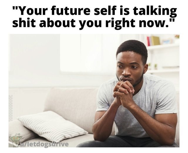 """dumb but true - Facial expression - """"Your future self is talking shit about you right now.' letdogsdrive"""